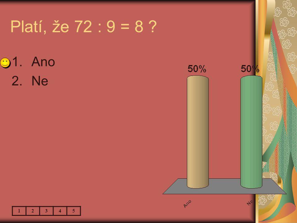 Platí, že 72 : 9 = 8 1.Ano 2.Ne 12345