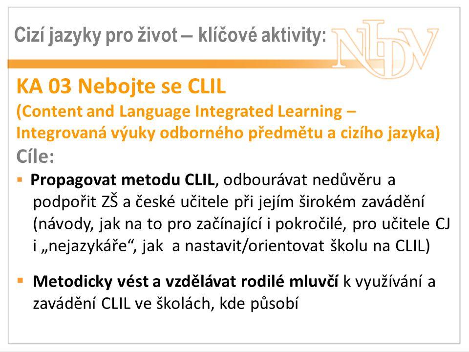 """Cizí jazyky pro život – klíčové aktivity: KA 03 Nebojte se CLIL (Content and Language Integrated Learning – Integrovaná výuky odborného předmětu a cizího jazyka) Cíle:  Propagovat metodu CLIL, odbourávat nedůvěru a podpořit ZŠ a české učitele při jejím širokém zavádění (návody, jak na to pro začínající i pokročilé, pro učitele CJ i """"nejazykáře , jak a nastavit/orientovat školu na CLIL)  Metodicky vést a vzdělávat rodilé mluvčí k využívání a zavádění CLIL ve školách, kde působí"""