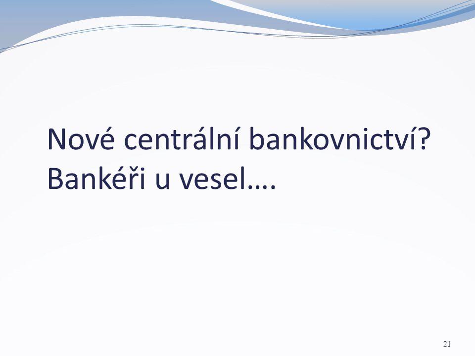 Nové centrální bankovnictví? Bankéři u vesel…. 21