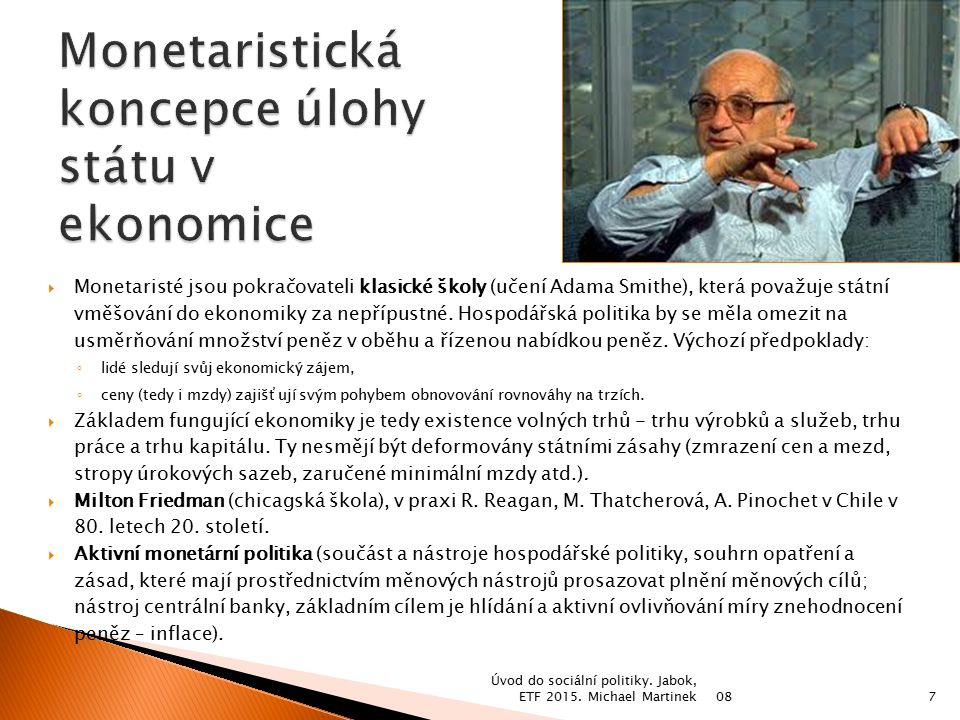  Monetaristé jsou pokračovateli klasické školy (učení Adama Smithe), která považuje státní vměšování do ekonomiky za nepřípustné. Hospodářská politik