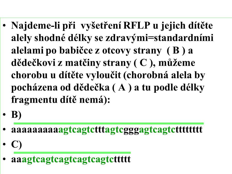 Najdeme-li při vyšetření RFLP u jejich dítěte alely shodné délky se zdravými=standardními alelami po babičce z otcovy strany ( B ) a dědečkovi z matčiny strany ( C ), můžeme chorobu u dítěte vyloučit (chorobná alela by pocházena od dědečka ( A ) a tu podle délky fragmentu dítě nemá): B) aaaaaaaaaagtcagtctttagtcgggagtcagtctttttttt C) aaagtcagtcagtcagtcagtcttttt