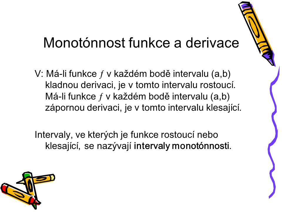 Monotónnost funkce a derivace V: Má-li funkce  v každém bodě intervalu (a,b) kladnou derivaci, je v tomto intervalu rostoucí.