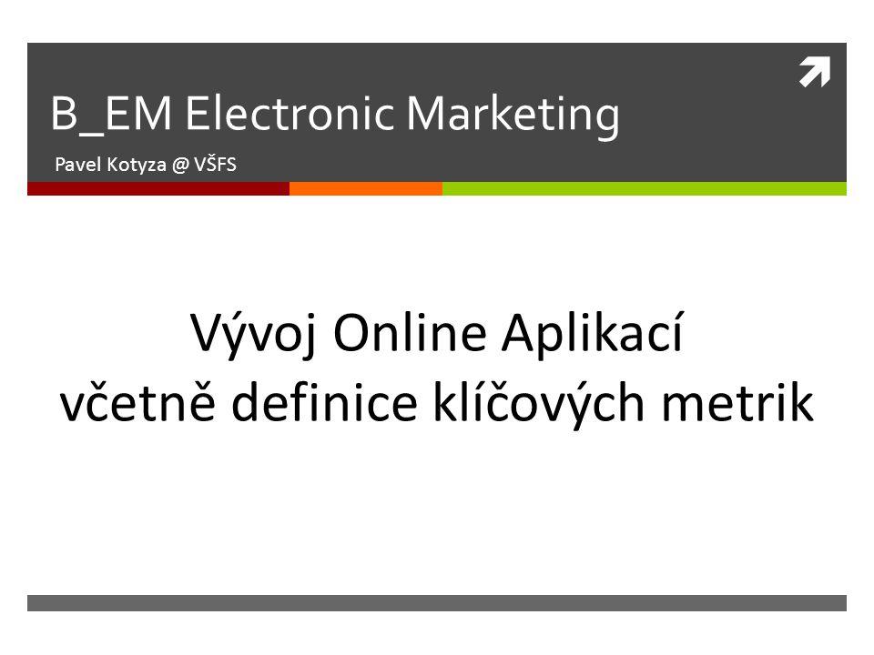  B_EM Electronic Marketing Pavel Kotyza @ VŠFS Vývoj Online Aplikací včetně definice klíčových metrik