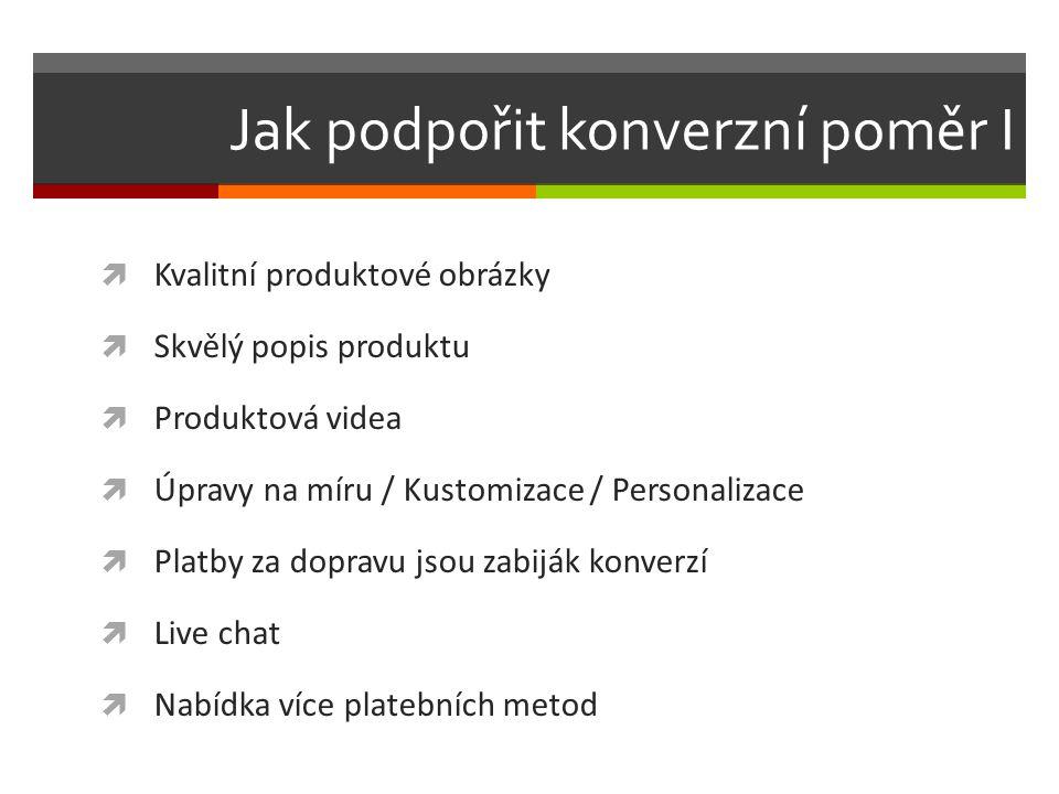 Jak podpořit konverzní poměr I  Kvalitní produktové obrázky  Skvělý popis produktu  Produktová videa  Úpravy na míru / Kustomizace / Personalizace  Platby za dopravu jsou zabiják konverzí  Live chat  Nabídka více platebních metod