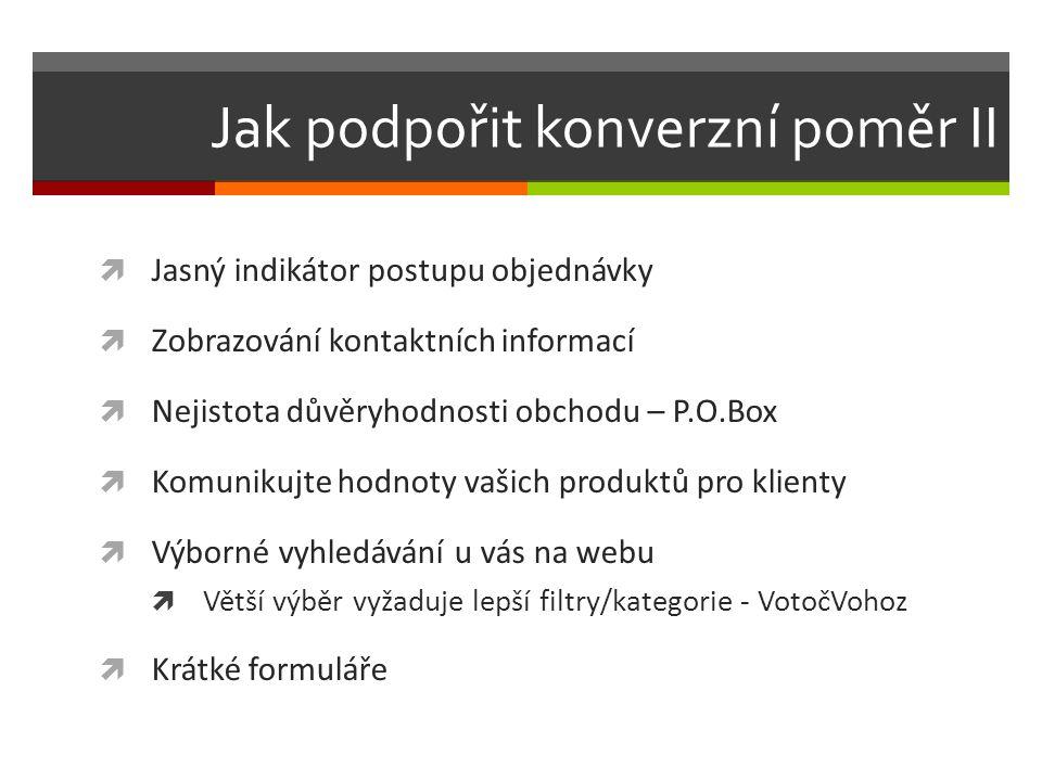 Jak podpořit konverzní poměr II  Jasný indikátor postupu objednávky  Zobrazování kontaktních informací  Nejistota důvěryhodnosti obchodu – P.O.Box  Komunikujte hodnoty vašich produktů pro klienty  Výborné vyhledávání u vás na webu  Větší výběr vyžaduje lepší filtry/kategorie - VotočVohoz  Krátké formuláře