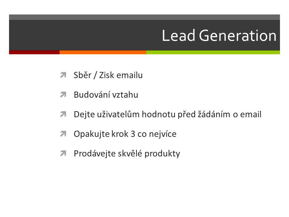 Lead Generation  Sběr / Zisk emailu  Budování vztahu  Dejte uživatelům hodnotu před žádáním o email  Opakujte krok 3 co nejvíce  Prodávejte skvělé produkty