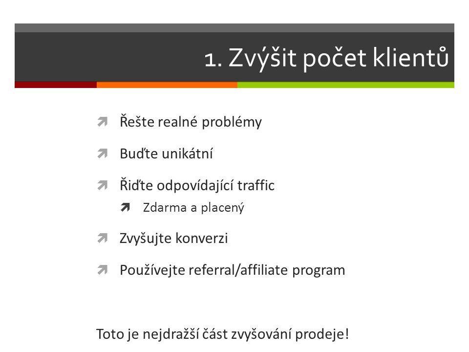1. Zvýšit počet klientů  Řešte realné problémy  Buďte unikátní  Řiďte odpovídající traffic  Zdarma a placený  Zvyšujte konverzi  Používejte refe