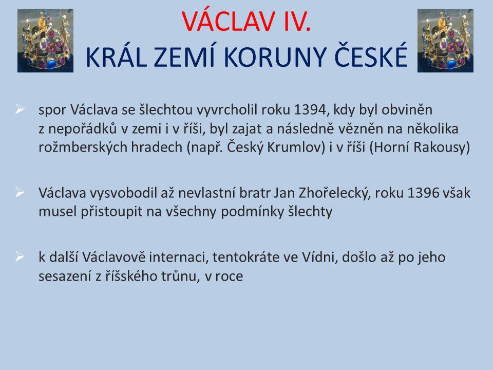 VÁCLAV IV. KRÁL ZEMÍ KORUNY ČESKÉ  spor Václava se šlechtou vyvrcholil roku 1394, kdy byl obviněn z nepořádků v zemi i v říši, byl zajat a následně v