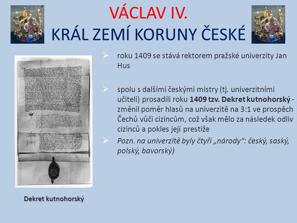 VÁCLAV IV. KRÁL ZEMÍ KORUNY ČESKÉ  roku 1409 se stává rektorem pražské univerzity Jan Hus  spolu s dalšími českými mistry (tj. univerzitními učiteli