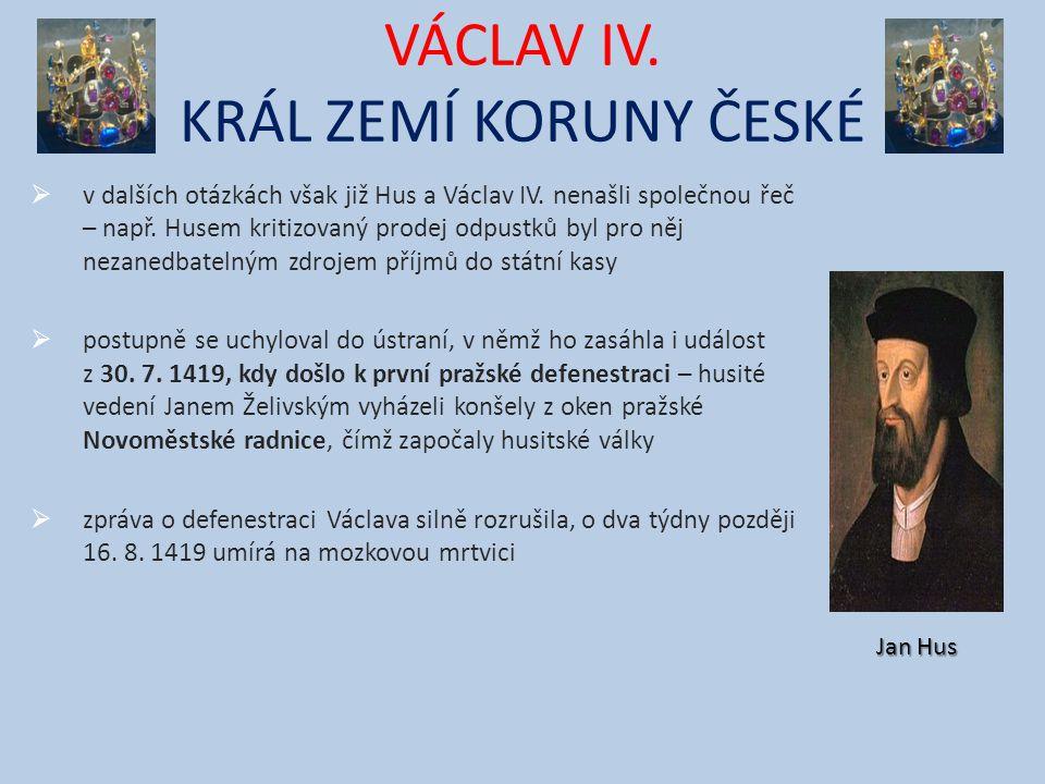 VÁCLAV IV. KRÁL ZEMÍ KORUNY ČESKÉ  v dalších otázkách však již Hus a Václav IV. nenašli společnou řeč – např. Husem kritizovaný prodej odpustků byl p
