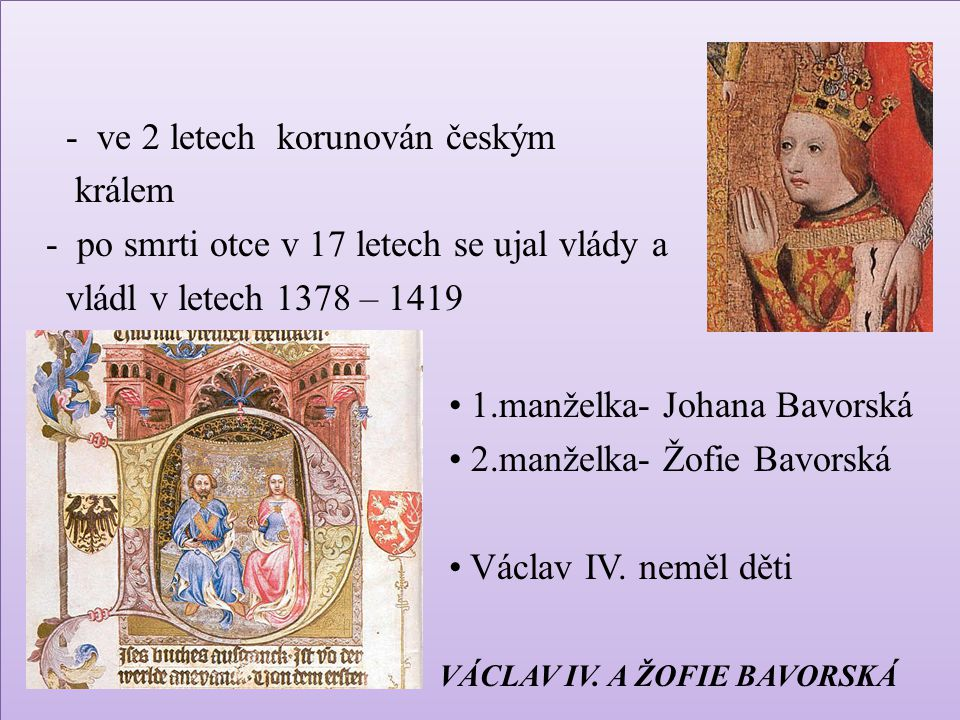 - ve 2 letech korunován českým králem - po smrti otce v 17 letech se ujal vlády a vládl v letech 1378 – 1419 1.manželka- Johana Bavorská 2.manželka- Žofie Bavorská Václav IV.