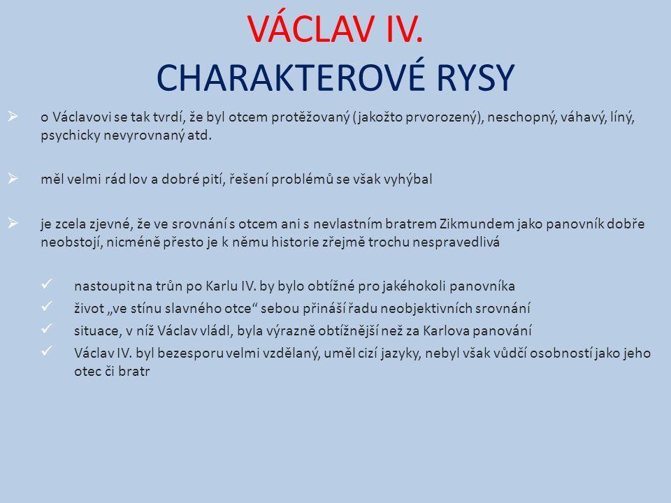 VÁCLAV IV. CHARAKTEROVÉ RYSY  o Václavovi se tak tvrdí, že byl otcem protěžovaný (jakožto prvorozený), neschopný, váhavý, líný, psychicky nevyrovnaný