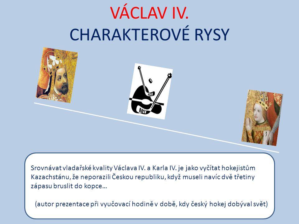 VÁCLAV IV. CHARAKTEROVÉ RYSY Srovnávat vladařské kvality Václava IV. a Karla IV. je jako vyčítat hokejistům Kazachstánu, že neporazili Českou republik