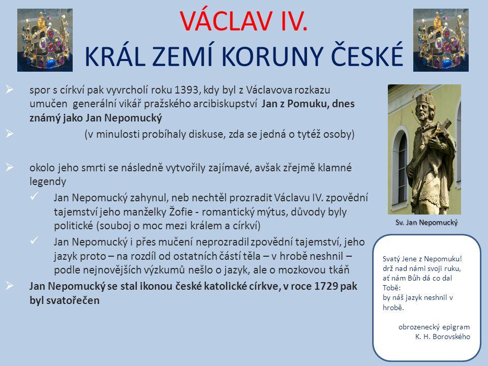 VÁCLAV IV. KRÁL ZEMÍ KORUNY ČESKÉ  spor s církví pak vyvrcholí roku 1393, kdy byl z Václavova rozkazu umučen generální vikář pražského arcibiskupství