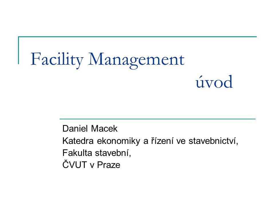 Facility Management úvod Daniel Macek Katedra ekonomiky a řízení ve stavebnictví, Fakulta stavební, ČVUT v Praze