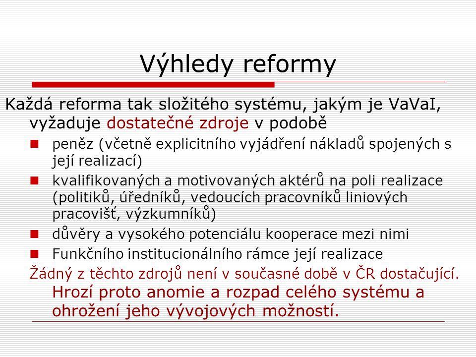 Výhledy reformy Každá reforma tak složitého systému, jakým je VaVaI, vyžaduje dostatečné zdroje v podobě peněz (včetně explicitního vyjádření nákladů spojených s její realizací) kvalifikovaných a motivovaných aktérů na poli realizace (politiků, úředníků, vedoucích pracovníků liniových pracovišť, výzkumníků) důvěry a vysokého potenciálu kooperace mezi nimi Funkčního institucionálního rámce její realizace Žádný z těchto zdrojů není v současné době v ČR dostačující.