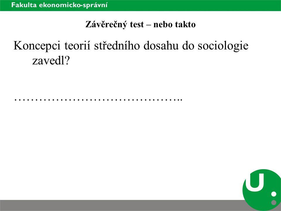 Závěrečný test – nebo takto Koncepci teorií středního dosahu do sociologie zavedl? …………………………………..