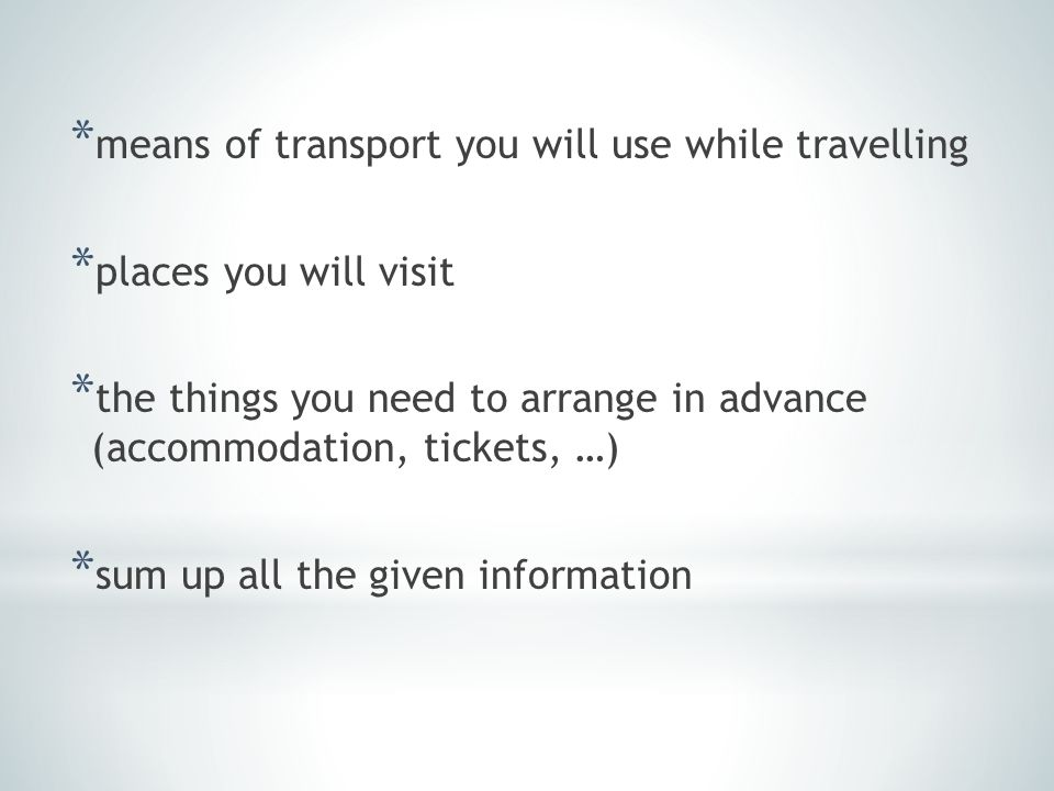 * means of transport you will use while travelling * places you will visit * the things you need to arrange in advance (accommodation, tickets, …) * sum up all the given information