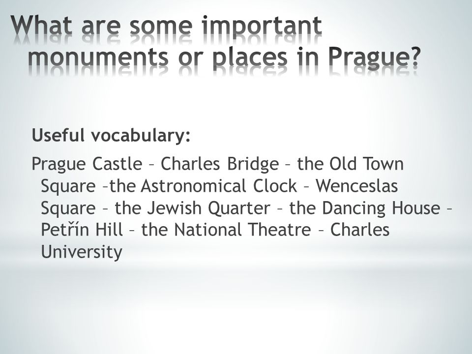 Useful vocabulary: Prague Castle – Charles Bridge – the Old Town Square –the Astronomical Clock – Wenceslas Square – the Jewish Quarter – the Dancing House – Petřín Hill – the National Theatre – Charles University