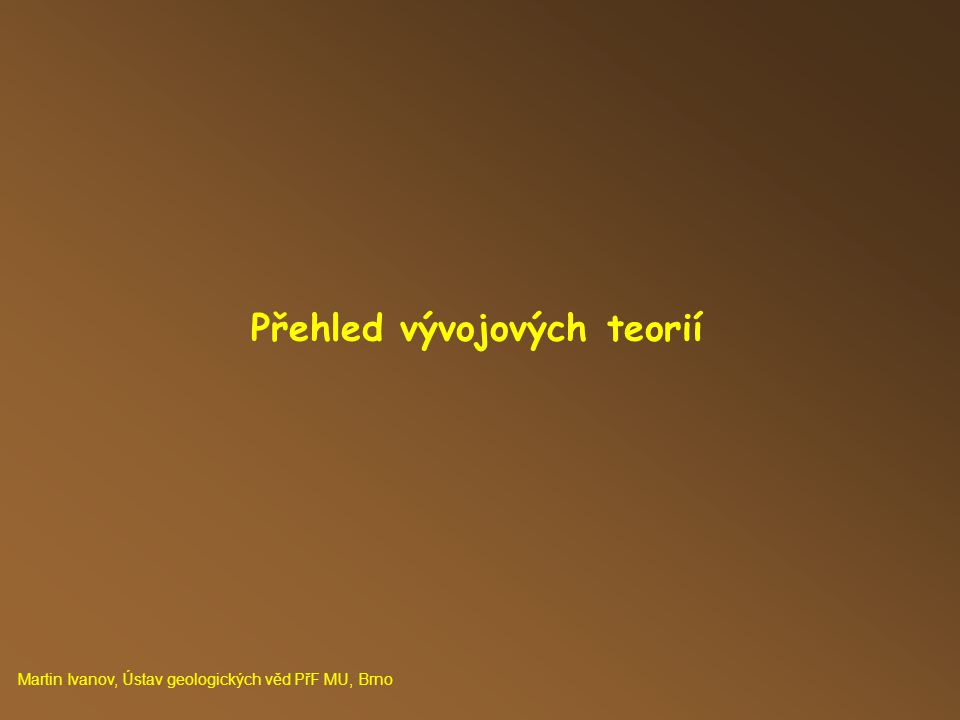 Přehled vývojových teorií Martin Ivanov, Ústav geologických věd PřF MU, Brno