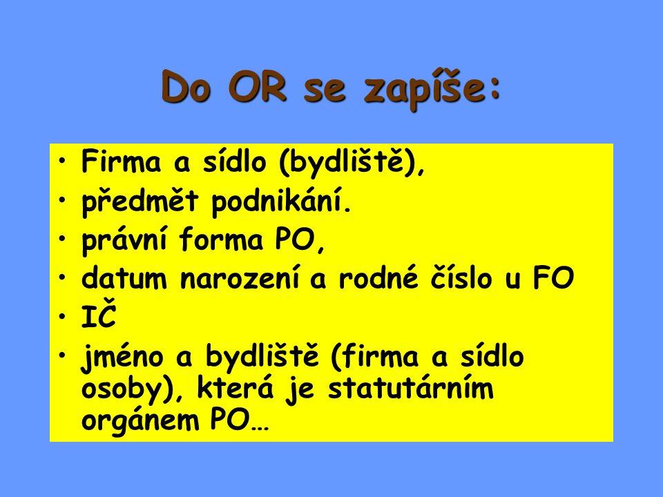 Do OR se zapíše: Firma a sídlo (bydliště), předmět podnikání. právní forma PO, datum narození a rodné číslo u FO IČ jméno a bydliště (firma a sídlo os