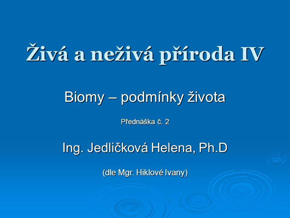 Živá a neživá příroda IV Biomy – podmínky života Přednáška č. 2 Ing. Jedličková Helena, Ph.D (dle Mgr. Hiklové Ivany)