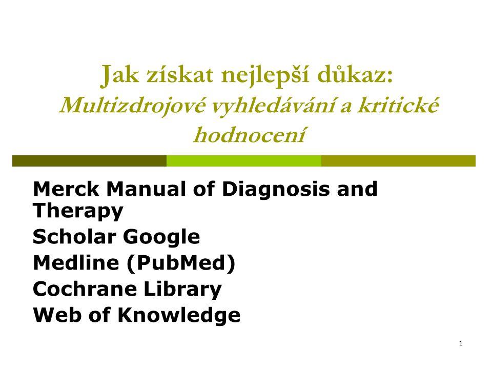 1 Jak získat nejlepší důkaz: Multizdrojové vyhledávání a kritické hodnocení Merck Manual of Diagnosis and Therapy Scholar Google Medline (PubMed) Cochrane Library Web of Knowledge