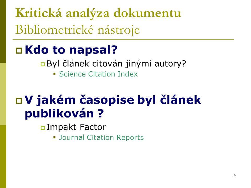 15 Kritická analýza dokumentu Bibliometrické nástroje  Kdo to napsal?  Byl článek citován jinými autory?  Science Citation Index  V jakém časopise