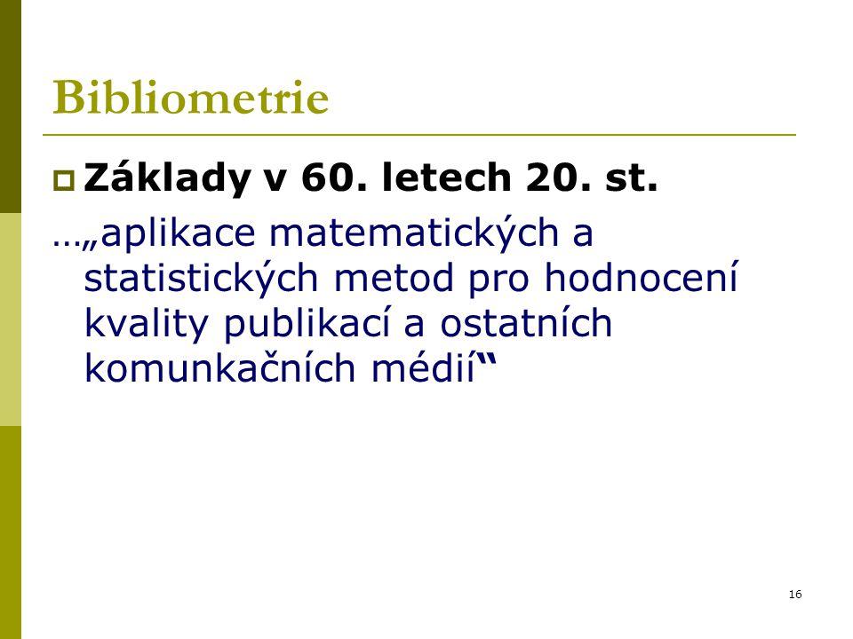 """16 Bibliometrie  Základy v 60. letech 20. st. …""""aplikace matematických a statistických metod pro hodnocení kvality publikací a ostatních komunkačních"""