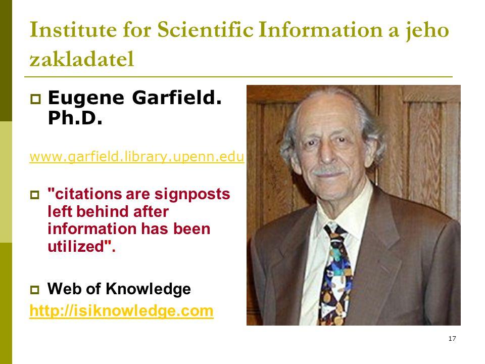 17 Institute for Scientific Information a jeho zakladatel  Eugene Garfield. Ph.D. www.garfield.library.upenn.edu 