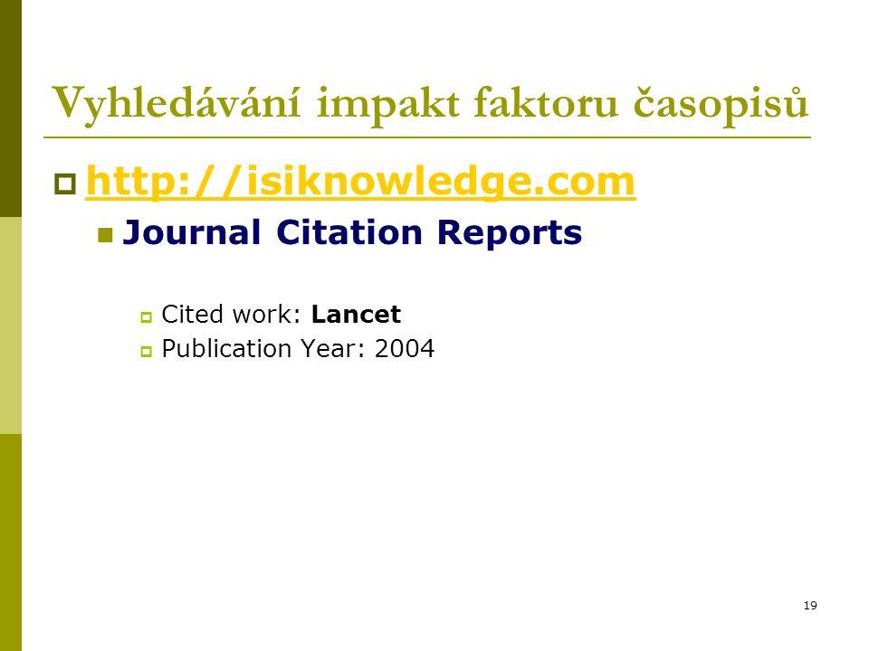 19 Vyhledávání impakt faktoru časopisů  http://isiknowledge.com http://isiknowledge.com Journal Citation Reports  Cited work: Lancet  Publication Year: 2004