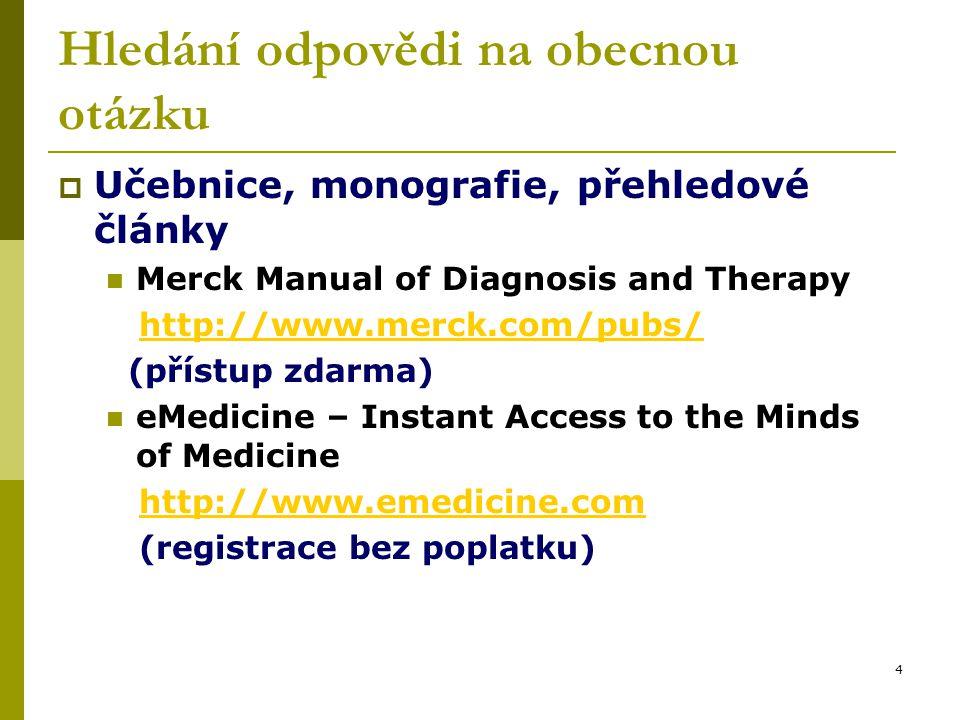 4 Hledání odpovědi na obecnou otázku  Učebnice, monografie, přehledové články Merck Manual of Diagnosis and Therapy http://www.merck.com/pubs/http://www.merck.com/pubs/ (přístup zdarma) eMedicine – Instant Access to the Minds of Medicine http://www.emedicine.com (registrace bez poplatku)