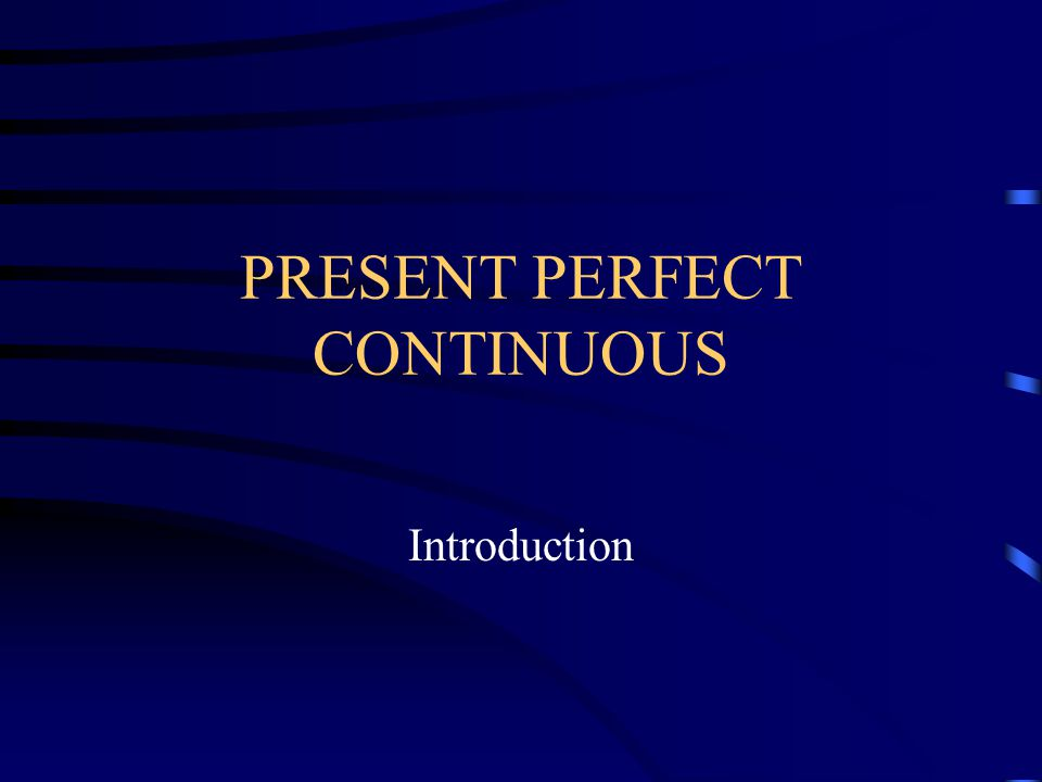 PRESENT PERFECT CONTINUOUS Introduction