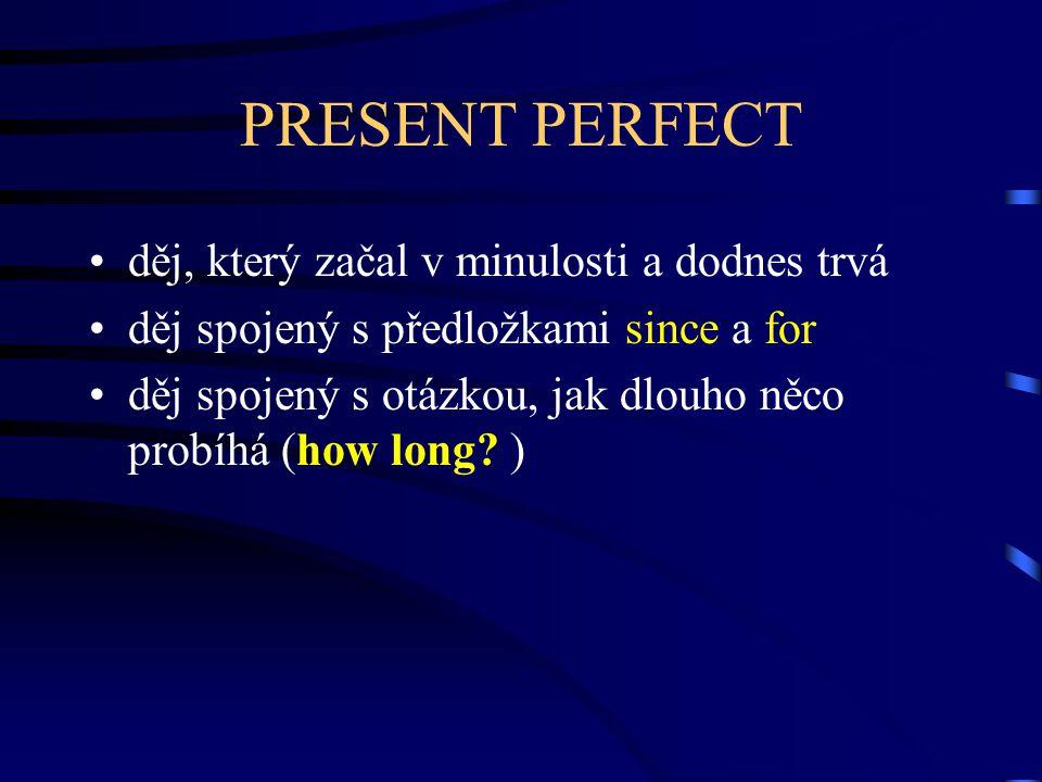 PRESENT PERFECT děj, který začal v minulosti a dodnes trvá děj spojený s předložkami since a for děj spojený s otázkou, jak dlouho něco probíhá (how long.