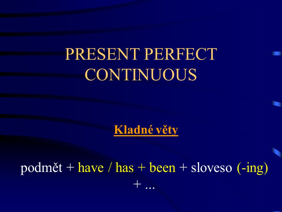 PRESENT PERFECT CONTINUOUS Kladné věty podmět + have / has + been + sloveso (-ing) +...
