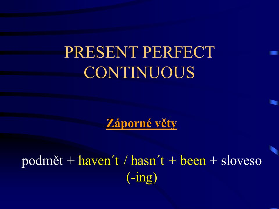 PRESENT PERFECT CONTINUOUS Otázky Have / has + podmět + been + sloveso (-ing)...