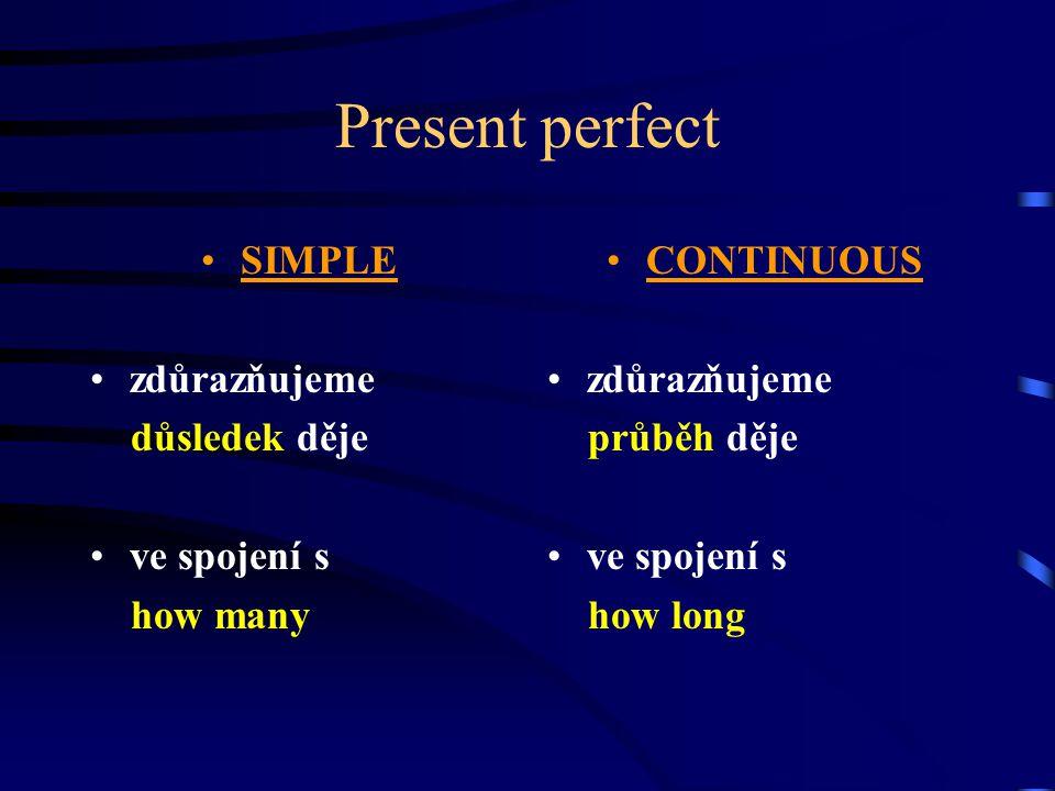 Present perfect SIMPLE zdůrazňujeme důsledek děje ve spojení s how many CONTINUOUS zdůrazňujeme průběh děje ve spojení s how long