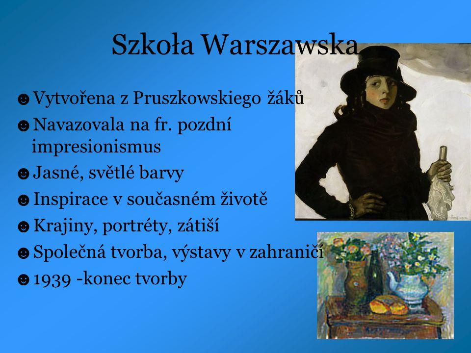Szkoła Warszawska ☻ Vytvořena z Pruszkowskiego žáků ☻ Navazovala na fr. pozdní impresionismus ☻ Jasné, světlé barvy ☻ Inspirace v současném životě ☻ K