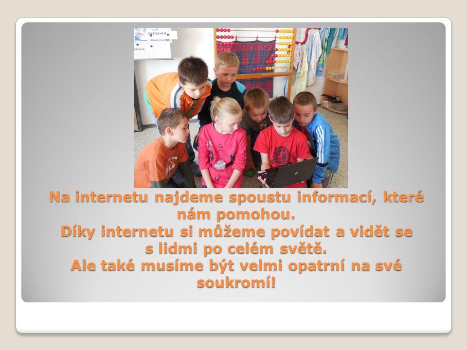 Na internetu najdeme spoustu informací, které nám pomohou. Díky internetu si můžeme povídat a vidět se s lidmi po celém světě. Ale také musíme být vel