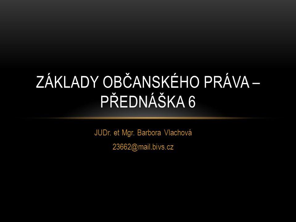 JUDr. et Mgr. Barbora Vlachová 23662@mail.bivs.cz ZÁKLADY OBČANSKÉHO PRÁVA – PŘEDNÁŠKA 6