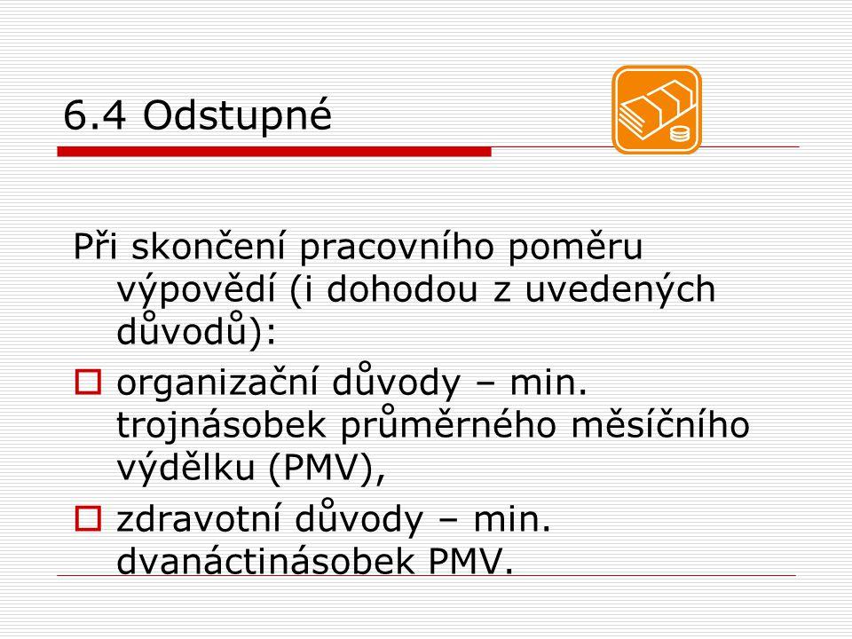 6.4 Odstupné Při skončení pracovního poměru výpovědí (i dohodou z uvedených důvodů):  organizační důvody – min. trojnásobek průměrného měsíčního výdě