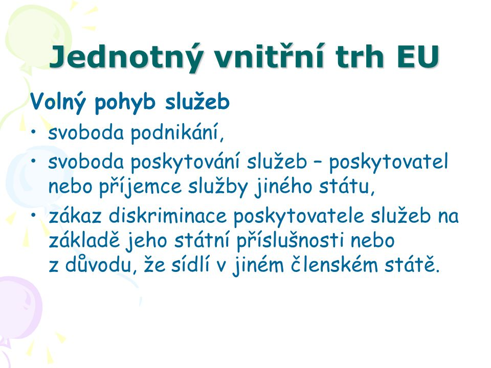 Jednotný vnitřní trh EU Volný pohyb služeb svoboda podnikání, svoboda poskytování služeb – poskytovatel nebo příjemce služby jiného státu, zákaz diskr