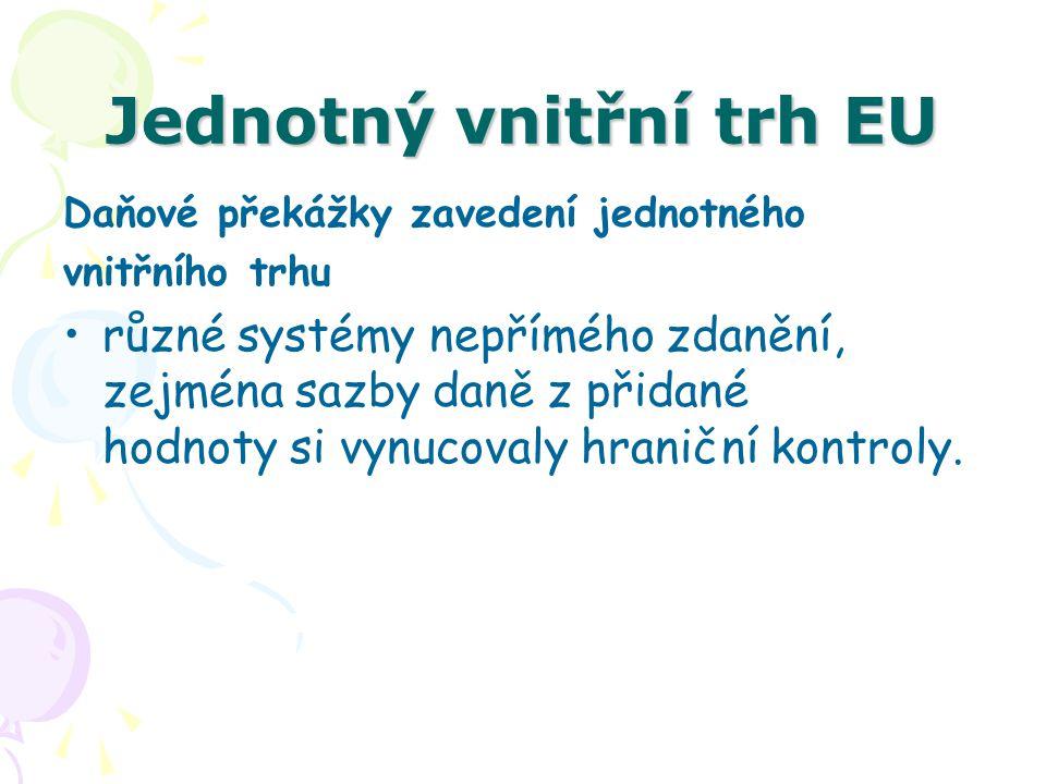 Jednotný vnitřní trh EU Daňové překážky zavedení jednotného vnitřního trhu různé systémy nepřímého zdanění, zejména sazby daně z přidané hodnoty si vy