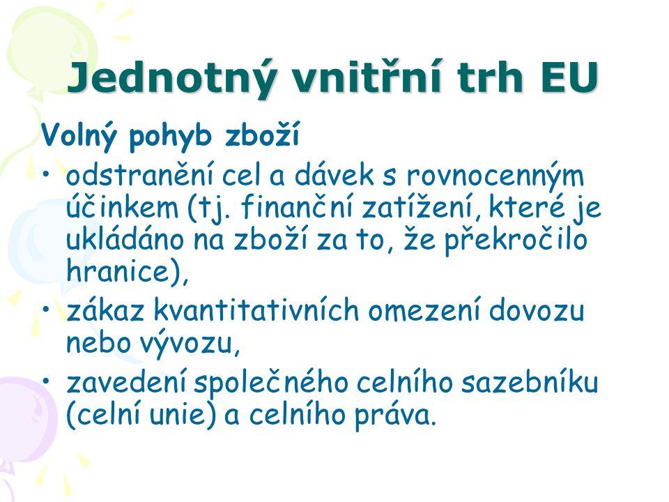 Jednotný vnitřní trh EU Volný pohyb zboží odstranění cel a dávek s rovnocenným účinkem (tj. finanční zatížení, které je ukládáno na zboží za to, že př