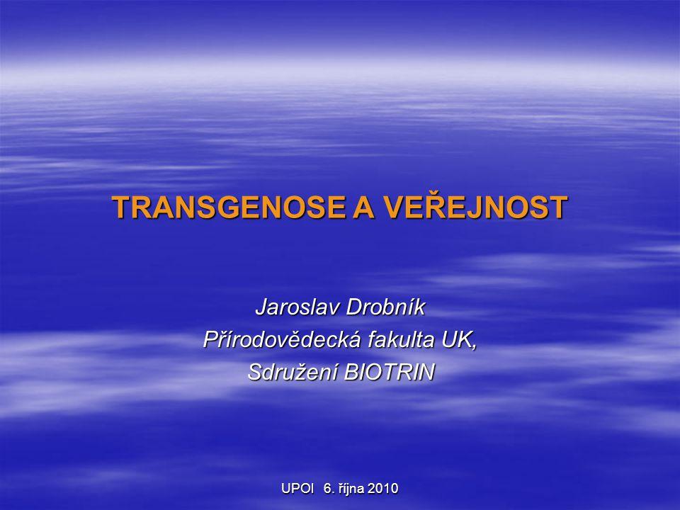 UPOl 6. října 2010 TRANSGENOSE A VEŘEJNOST Jaroslav Drobník Přírodovědecká fakulta UK, Sdružení BIOTRIN