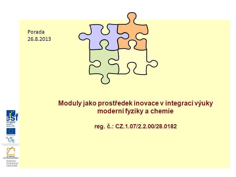 Moduly jako prostředek inovace v integraci výuky moderní fyziky a chemie reg. č.: CZ.1.07/2.2.00/28.0182 Porada 26.8.2013