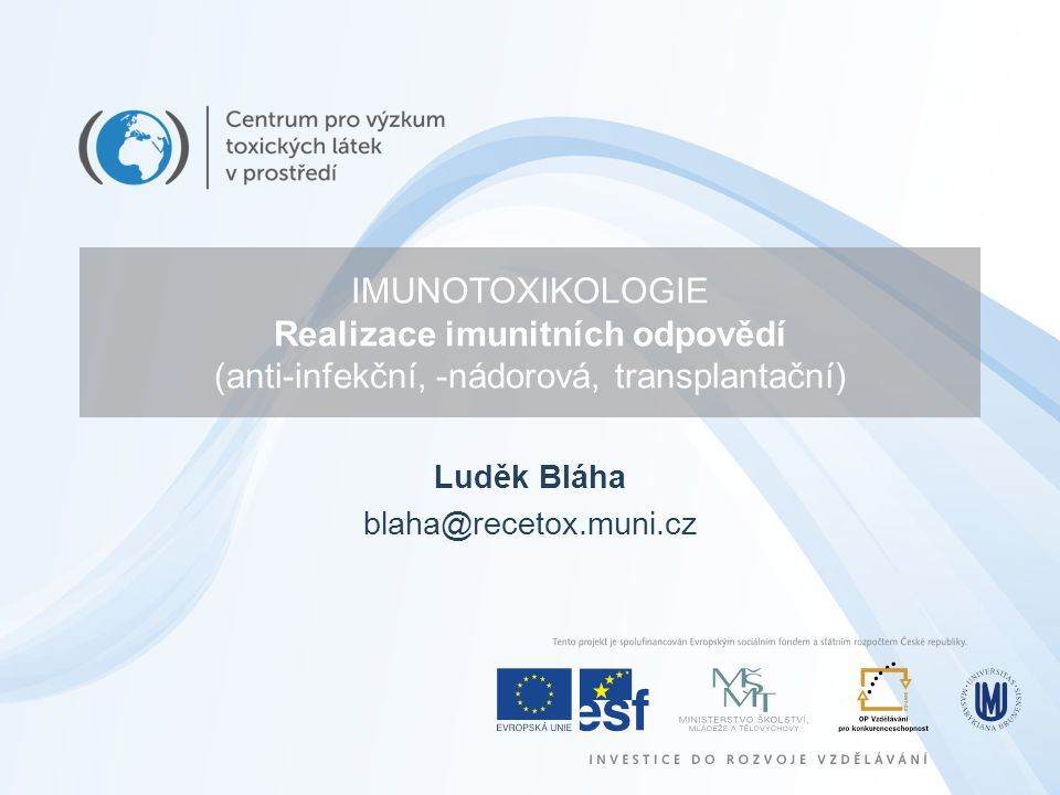 IMUNOTOXIKOLOGIE Realizace imunitních odpovědí (anti-infekční, -nádorová, transplantační) Luděk Bláha blaha@recetox.muni.cz