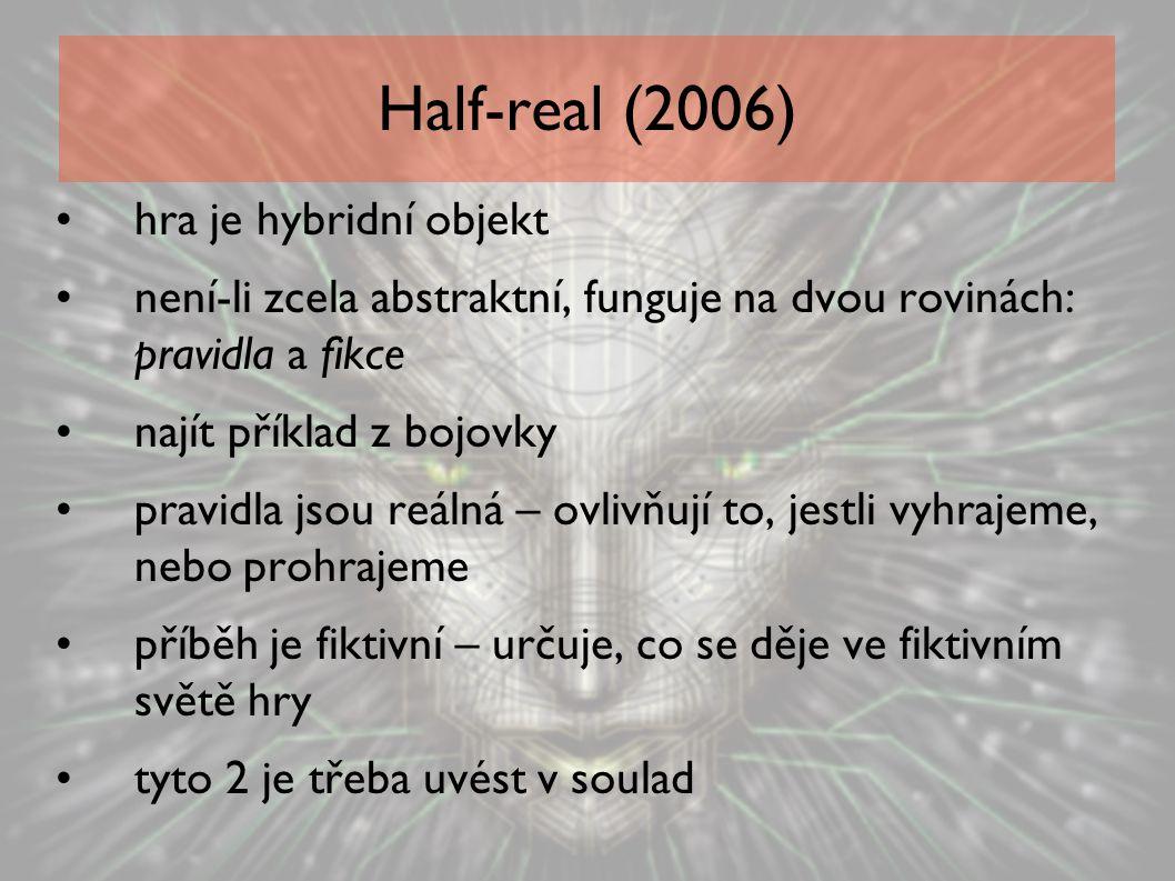 Half-real (2006) hra je hybridní objekt není-li zcela abstraktní, funguje na dvou rovinách: pravidla a fikce najít příklad z bojovky pravidla jsou reá