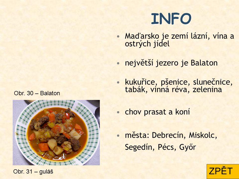 INFO Maďarsko je zemí lázní, vína a ostrých jídel největší jezero je Balaton kukuřice, pšenice, slunečnice, tabák, vinná réva, zelenina chov prasat a koní města: Debrecín, Miskolc, Segedín, Pécs, Győr Obr.