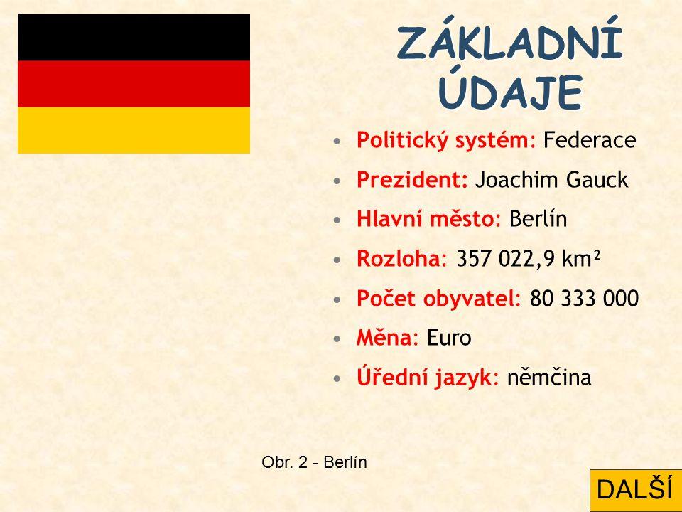 ZÁKLADNÍ ÚDAJE Politický systém: Federace Prezident: Joachim Gauck Hlavní město: Berlín Rozloha: 357 022,9 km² Počet obyvatel: 80 333 000 Měna: Euro Úřední jazyk: němčina Obr.